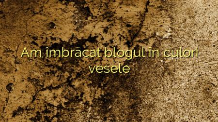 Am îmbrăcat blogul în culori vesele