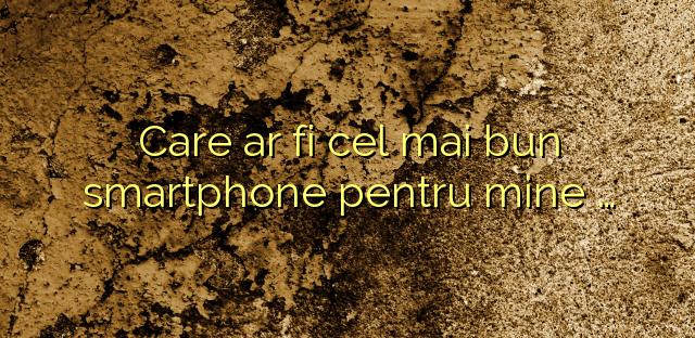 Care ar fi cel mai bun smartphone pentru mine …