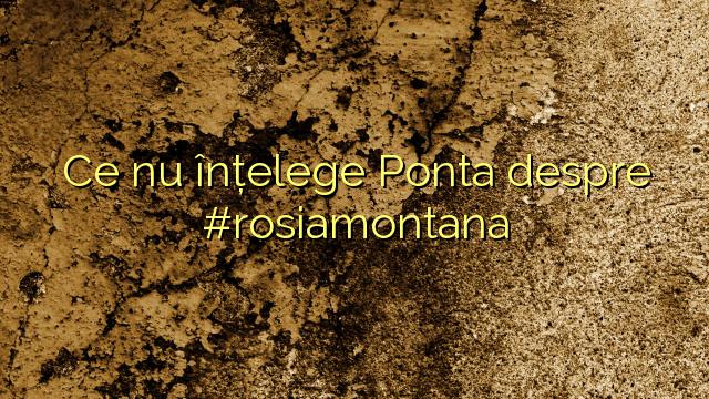 Ce nu înțelege Ponta despre #rosiamontana