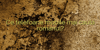 Ce telefoane mobile mai caută românul?