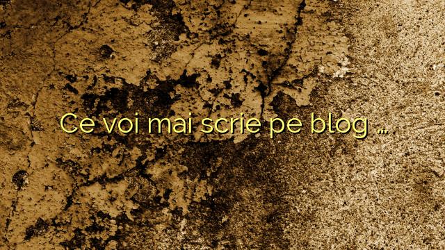 Ce voi mai scrie pe blog …