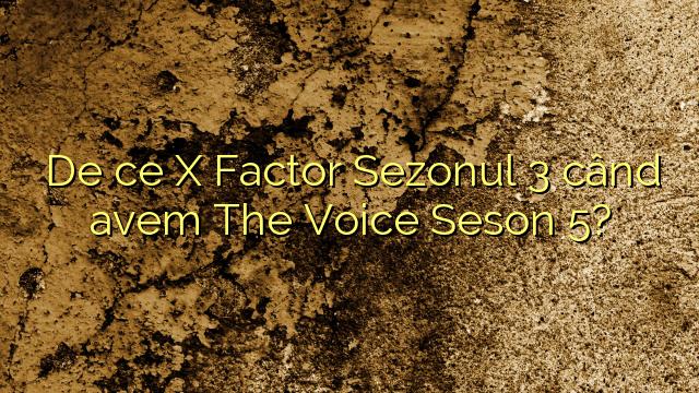 De ce X Factor Sezonul 3 când avem The Voice Seson 5?