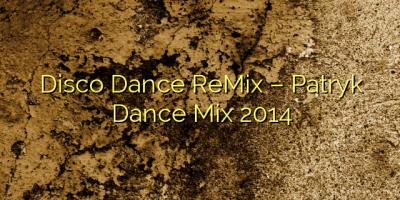 Disco Dance ReMix – Patryk Dance Mix 2014