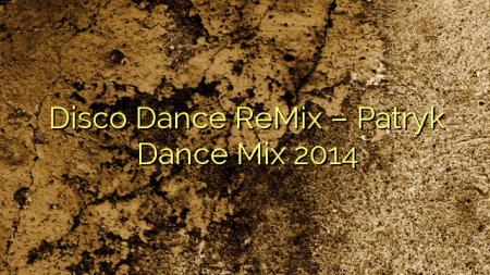 Disco Dance ReMix – Patryk Dance Mix 2014