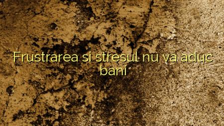 Frustrarea si stresul nu vă aduc bani