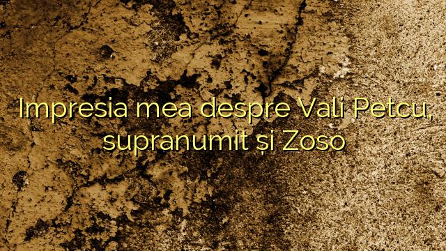 Impresia mea despre Vali Petcu, supranumit și Zoso