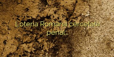 Loteria Română cercetată penal…