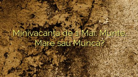Minivacanța de 1 Mai: Munte, Mare sau Muncă?