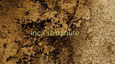 Încă 10 minute …