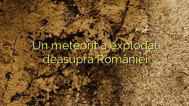 Un meteorit a explodat deasupra României