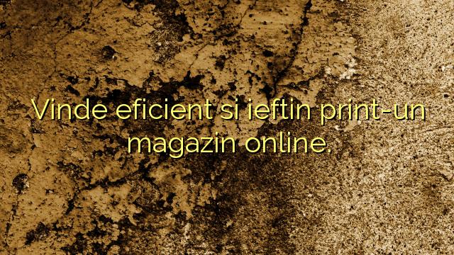 Vinde eficient si ieftin print-un magazin online.
