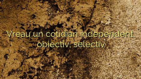 Vreau un cotidian independent, obiectiv, selectiv