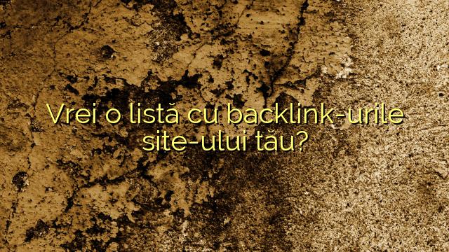 Vrei o listă cu backlink-urile site-ului tău?